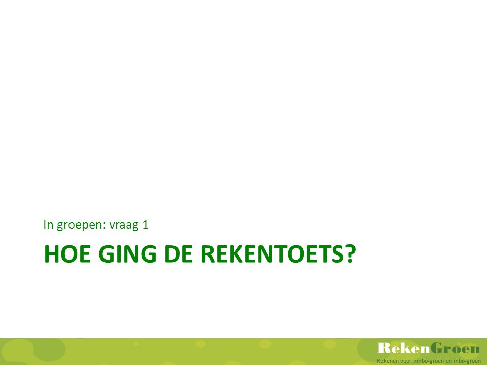 RekenGroen Rekenen voor vmbo-groen en mbo-groen HOE GING DE REKENTOETS? In groepen: vraag 1