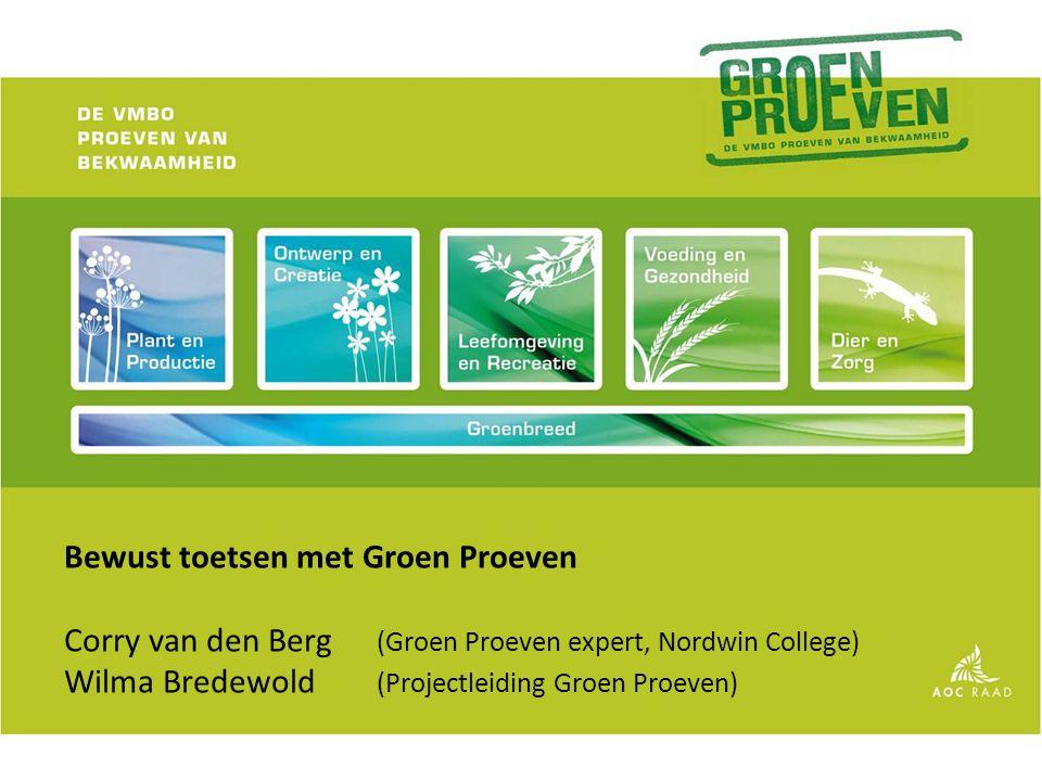 Bewust toetsen met Groen Proeven Corry van den Berg (Groen Proeven expert, Nordwin College) Wilma Bredewold (Projectleiding Groen Proeven)