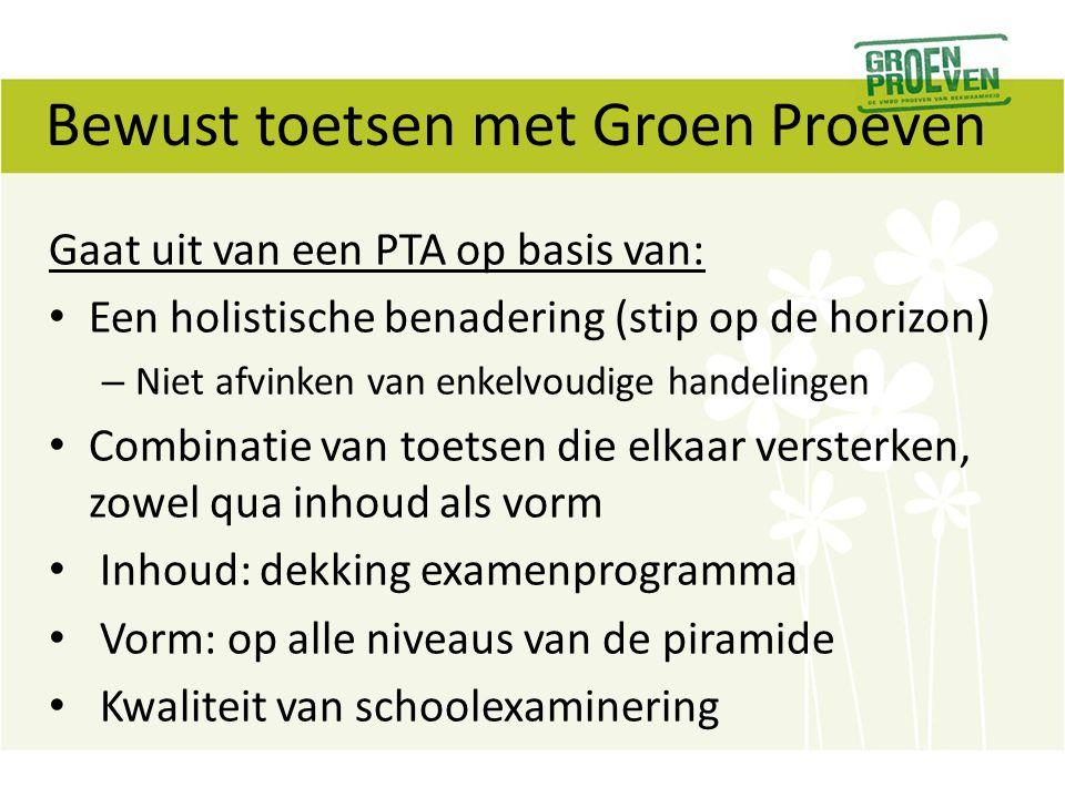 Bewust toetsen met Groen Proeven Gaat uit van een PTA op basis van: Een holistische benadering (stip op de horizon) – Niet afvinken van enkelvoudige h