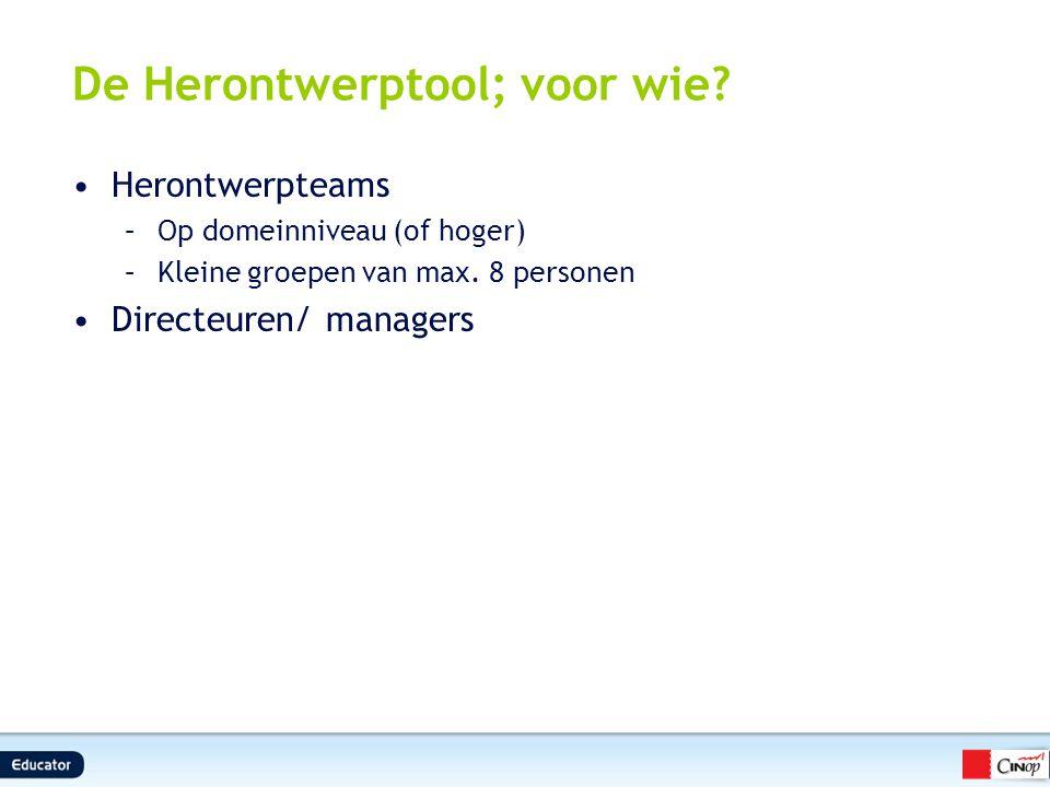 De Herontwerptool; voor wie? Herontwerpteams –Op domeinniveau (of hoger) –Kleine groepen van max. 8 personen Directeuren/ managers