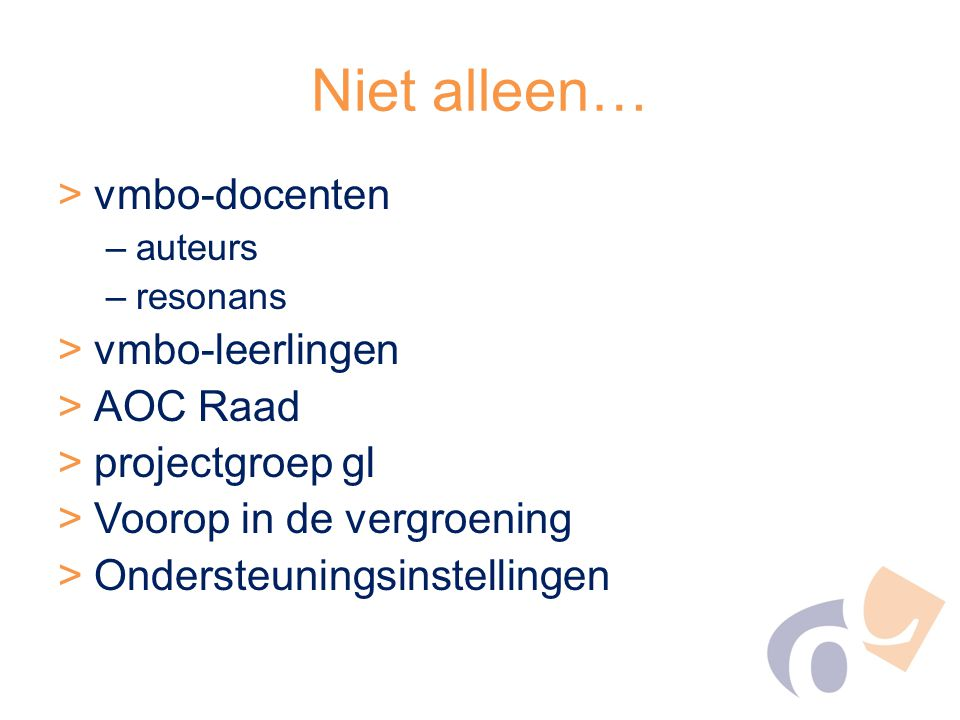 Niet alleen… >vmbo-docenten –auteurs –resonans >vmbo-leerlingen >AOC Raad >projectgroep gl >Voorop in de vergroening >Ondersteuningsinstellingen