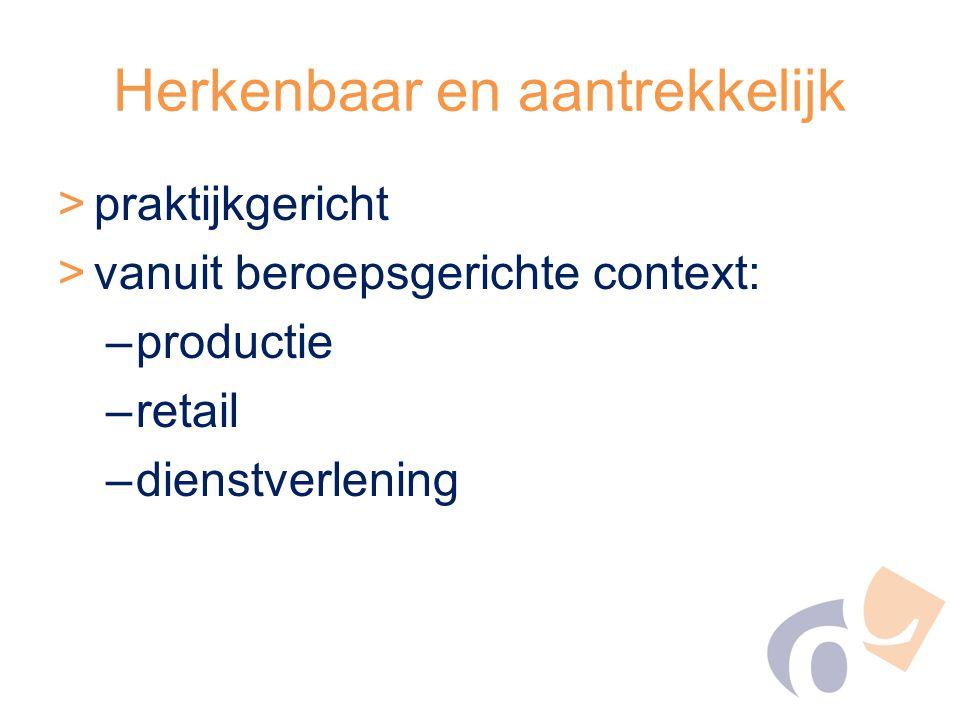 Herkenbaar en aantrekkelijk >praktijkgericht >vanuit beroepsgerichte context: –productie –retail –dienstverlening