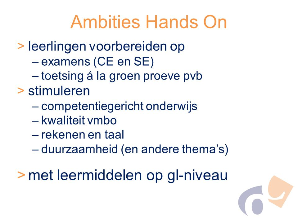 Ambities Hands On >leerlingen voorbereiden op –examens (CE en SE) –toetsing á la groen proeve pvb >stimuleren –competentiegericht onderwijs –kwaliteit vmbo –rekenen en taal –duurzaamheid (en andere thema's) >met leermiddelen op gl-niveau