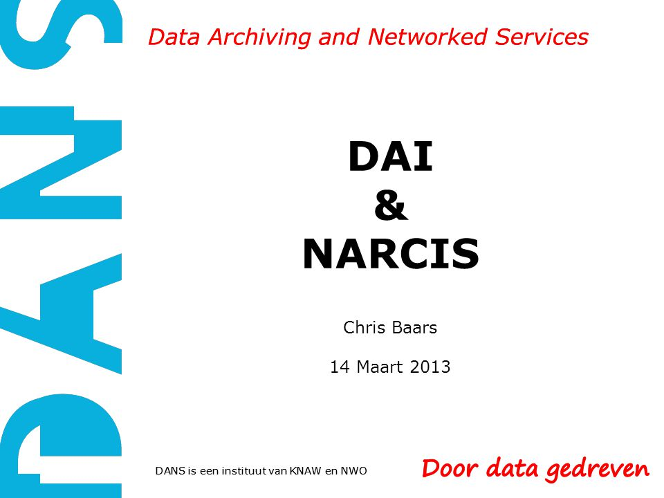 DANS is een instituut van KNAW en NWO Data Archiving and Networked Services DAI & NARCIS Chris Baars 14 Maart 2013 DANS is een instituut van KNAW en NWO