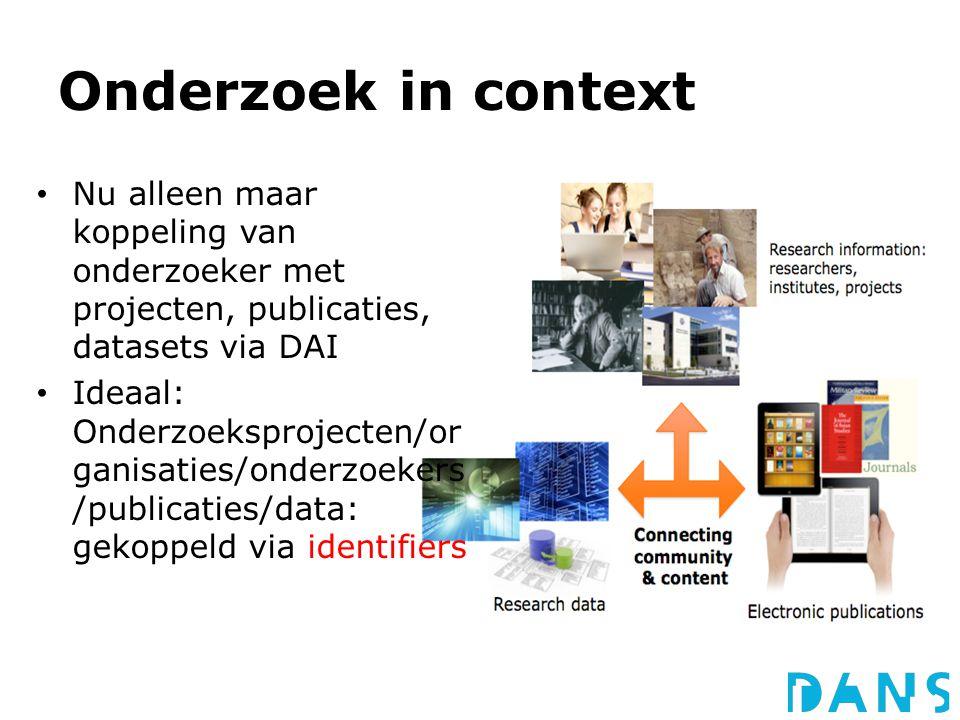 Onderzoek in context Nu alleen maar koppeling van onderzoeker met projecten, publicaties, datasets via DAI Ideaal: Onderzoeksprojecten/or ganisaties/onderzoekers /publicaties/data: gekoppeld via identifiers