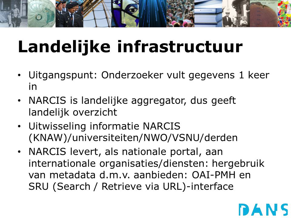 Landelijke infrastructuur Uitgangspunt: Onderzoeker vult gegevens 1 keer in NARCIS is landelijke aggregator, dus geeft landelijk overzicht Uitwisseling informatie NARCIS (KNAW)/universiteiten/NWO/VSNU/derden NARCIS levert, als nationale portal, aan internationale organisaties/diensten: hergebruik van metadata d.m.v.