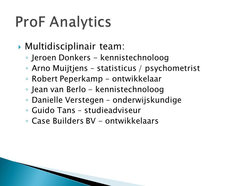  Multidisciplinair team: ◦ Jeroen Donkers - kennistechnoloog ◦ Arno Muijtjens – statisticus / psychometrist ◦ Robert Peperkamp - ontwikkelaar ◦ Jean van Berlo - kennistechnoloog ◦ Danielle Verstegen – onderwijskundige ◦ Guido Tans – studieadviseur ◦ Case Builders BV - ontwikkelaars