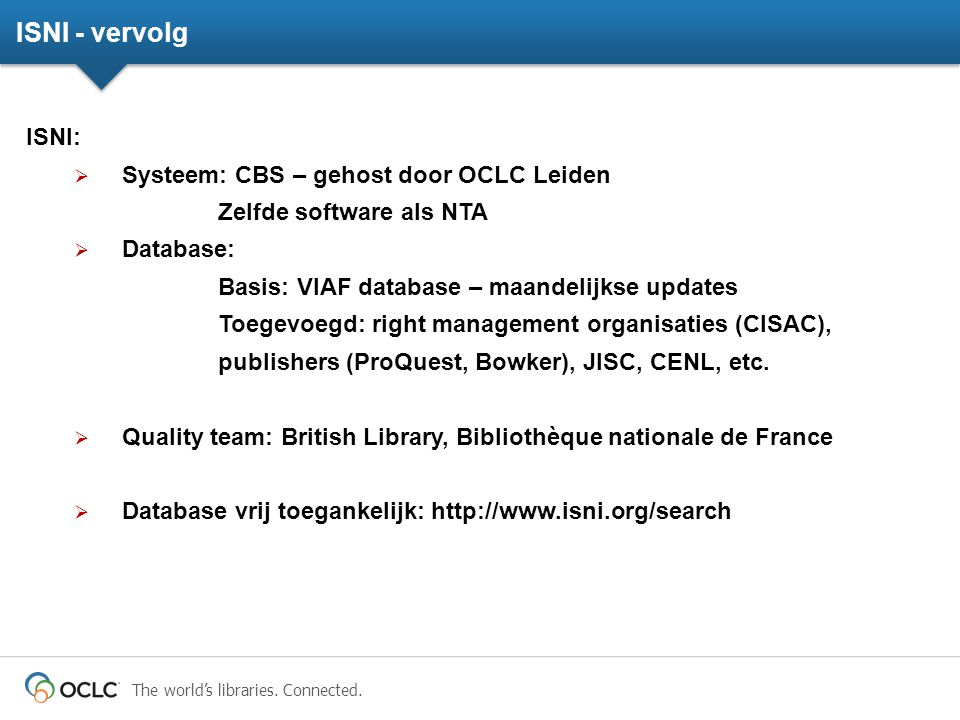 The world's libraries. Connected. ISNI - vervolg ISNI:  Systeem: CBS – gehost door OCLC Leiden Zelfde software als NTA  Database: Basis: VIAF databa