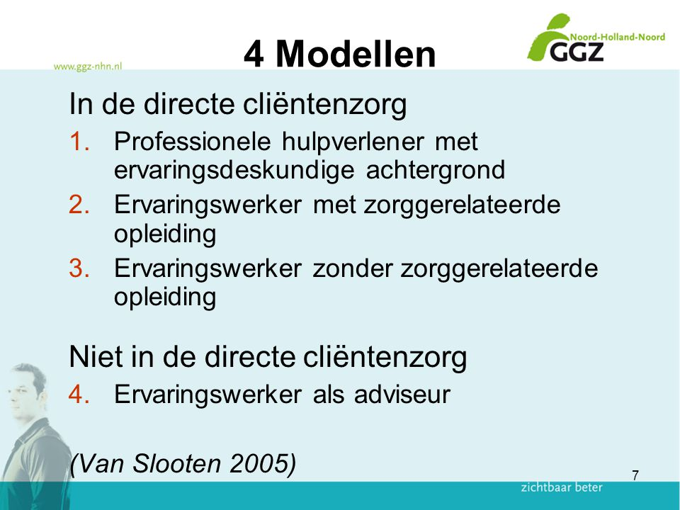 7 4 Modellen In de directe cliëntenzorg 1.Professionele hulpverlener met ervaringsdeskundige achtergrond 2.Ervaringswerker met zorggerelateerde opleid