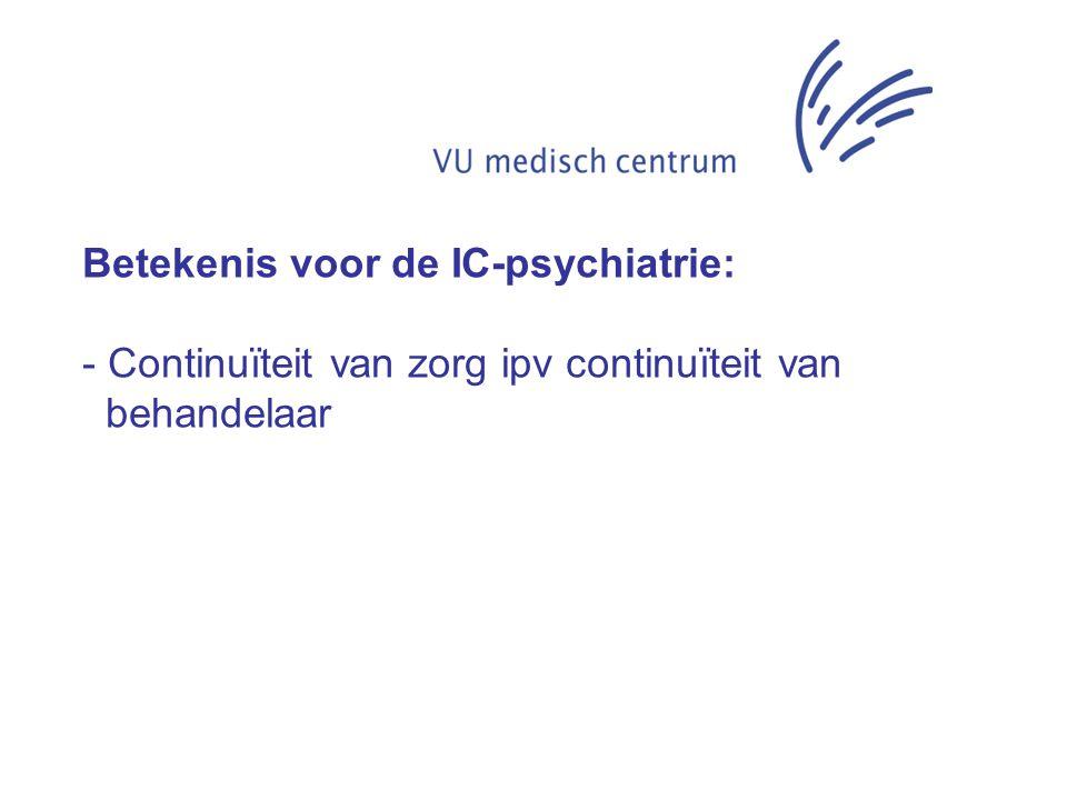 Betekenis voor de IC-psychiatrie: - Continuïteit van zorg ipv continuïteit van behandelaar