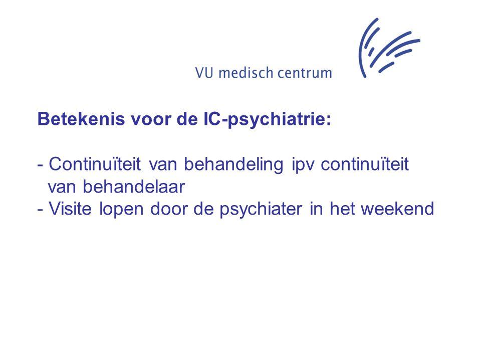 Betekenis voor de IC-psychiatrie: - Continuïteit van behandeling ipv continuïteit van behandelaar - Visite lopen door de psychiater in het weekend