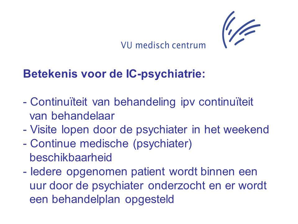 Betekenis voor de IC-psychiatrie: - Continuïteit van behandeling ipv continuïteit van behandelaar - Visite lopen door de psychiater in het weekend - C