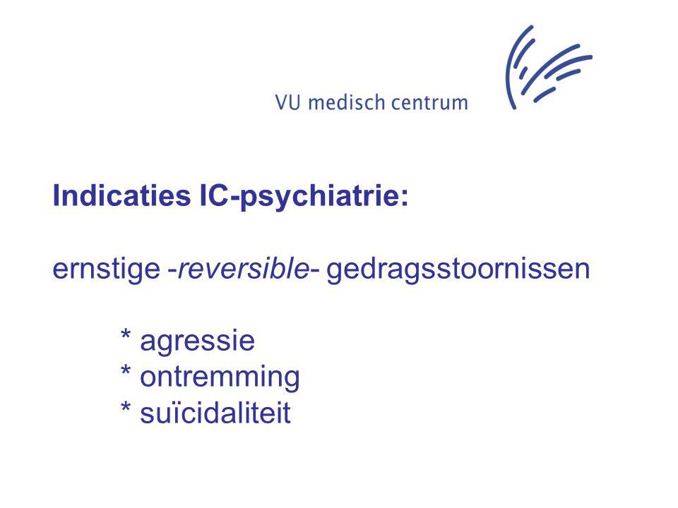 Indicaties IC-psychiatrie: ernstige -reversible- gedragsstoornissen * agressie * ontremming * suïcidaliteit