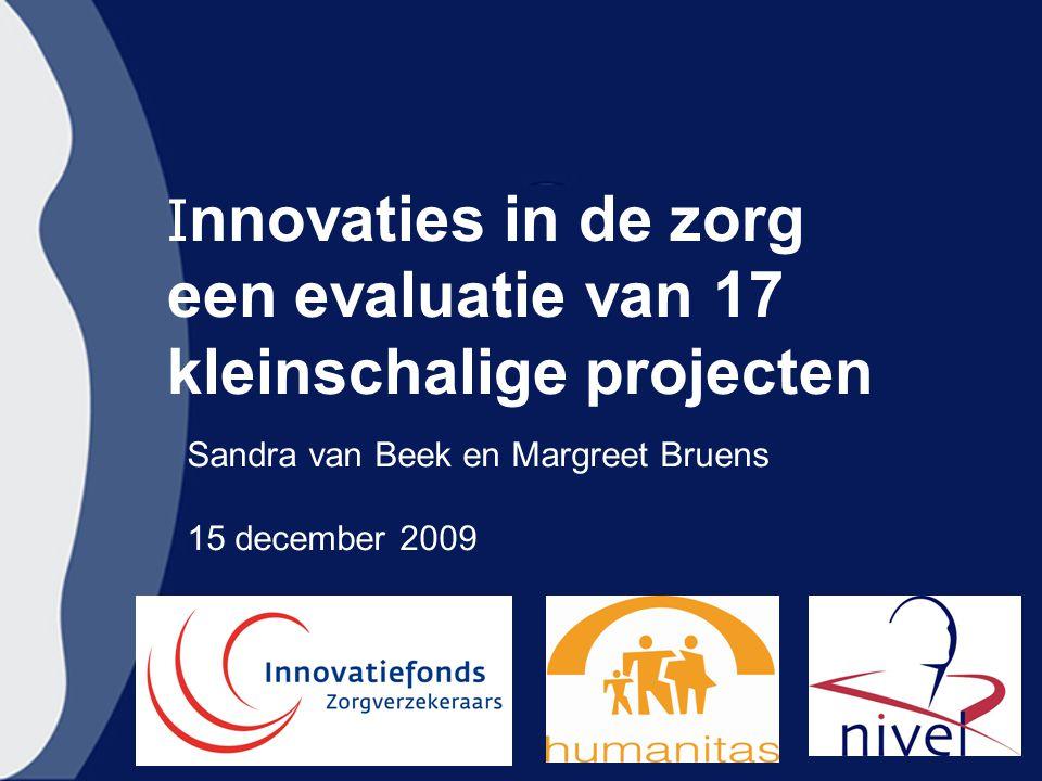 I nnovaties in de zorg een evaluatie van 17 kleinschalige projecten Sandra van Beek en Margreet Bruens 15 december 2009