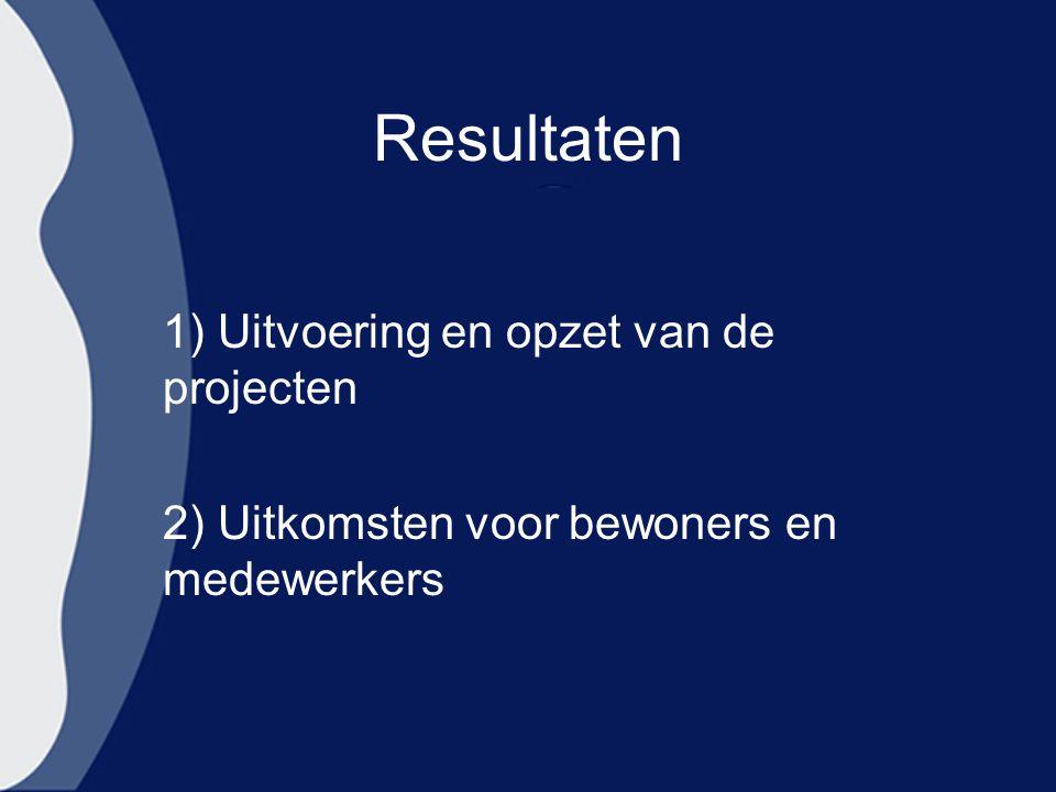 Resultaten 1) Uitvoering en opzet van de projecten 2) Uitkomsten voor bewoners en medewerkers