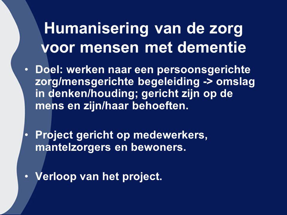 Humanisering van de zorg voor mensen met dementie Doel: werken naar een persoonsgerichte zorg/mensgerichte begeleiding -> omslag in denken/houding; gericht zijn op de mens en zijn/haar behoeften.