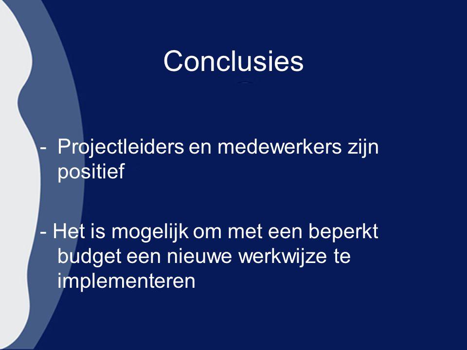 Conclusies -Projectleiders en medewerkers zijn positief - Het is mogelijk om met een beperkt budget een nieuwe werkwijze te implementeren