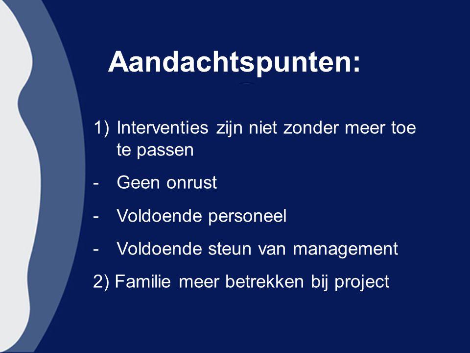 Aandachtspunten: 1)Interventies zijn niet zonder meer toe te passen -Geen onrust -Voldoende personeel -Voldoende steun van management 2) Familie meer betrekken bij project
