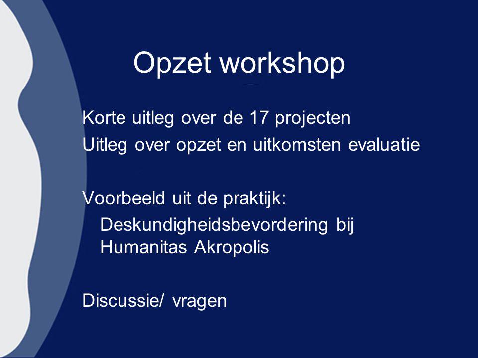 Opzet workshop Korte uitleg over de 17 projecten Uitleg over opzet en uitkomsten evaluatie Voorbeeld uit de praktijk: Deskundigheidsbevordering bij Humanitas Akropolis Discussie/ vragen