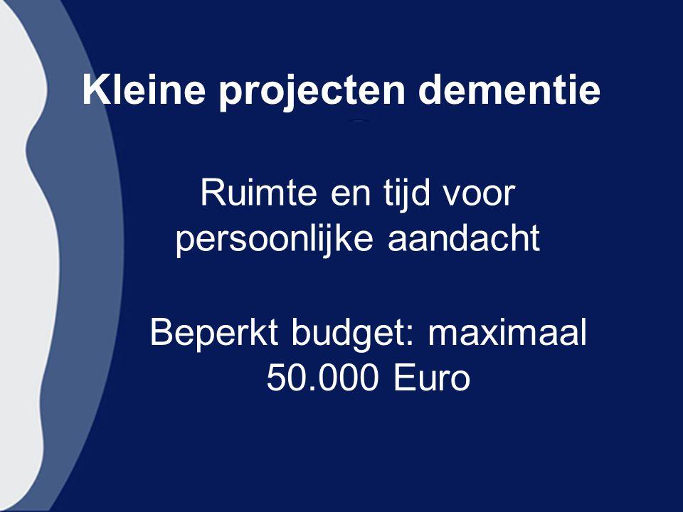 Kleine projecten dementie Ruimte en tijd voor persoonlijke aandacht Beperkt budget: maximaal 50.000 Euro