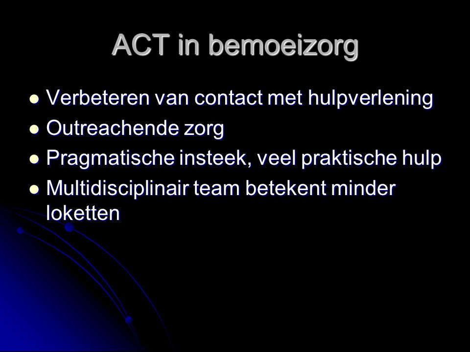ACT in bemoeizorg Verbeteren van contact met hulpverlening Verbeteren van contact met hulpverlening Outreachende zorg Outreachende zorg Pragmatische insteek, veel praktische hulp Pragmatische insteek, veel praktische hulp Multidisciplinair team betekent minder loketten Multidisciplinair team betekent minder loketten