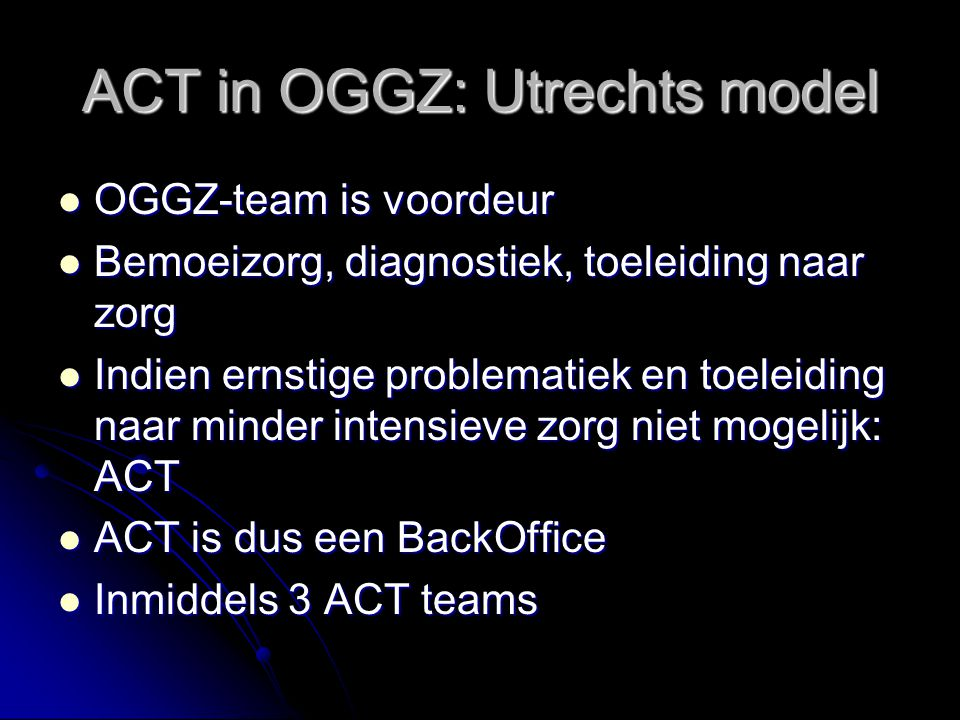 ACT in OGGZ: Utrechts model OGGZ-team is voordeur OGGZ-team is voordeur Bemoeizorg, diagnostiek, toeleiding naar zorg Bemoeizorg, diagnostiek, toeleid