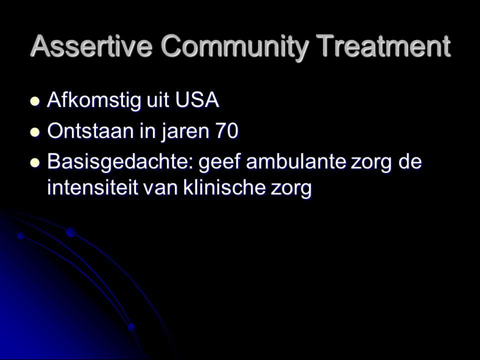 Assertive Community Treatment Afkomstig uit USA Afkomstig uit USA Ontstaan in jaren 70 Ontstaan in jaren 70 Basisgedachte: geef ambulante zorg de intensiteit van klinische zorg Basisgedachte: geef ambulante zorg de intensiteit van klinische zorg