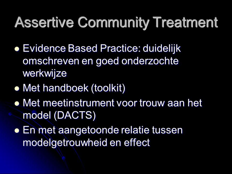 Assertive Community Treatment Evidence Based Practice: duidelijk omschreven en goed onderzochte werkwijze Evidence Based Practice: duidelijk omschreve