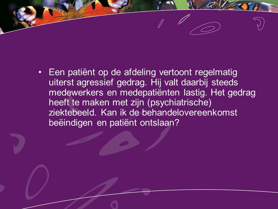 Een patiënt op de afdeling vertoont regelmatig uiterst agressief gedrag. Hij valt daarbij steeds medewerkers en medepatiënten lastig. Het gedrag heeft