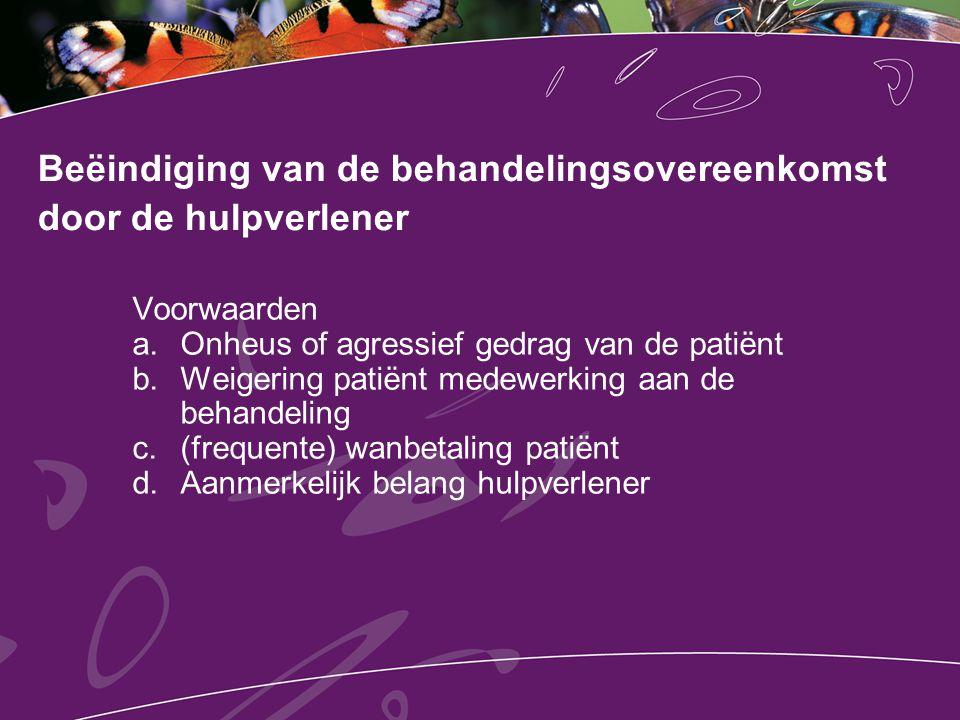 Beëindiging van de behandelingsovereenkomst door de hulpverlener Voorwaarden a.Onheus of agressief gedrag van de patiënt b.Weigering patiënt medewerki
