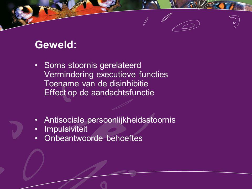 Geweld: Soms stoornis gerelateerd Vermindering executieve functies Toename van de disinhibitie Effect op de aandachtsfunctie Antisociale persoonlijkhe