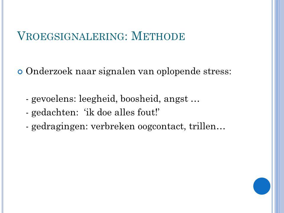 V ROEGSIGNALERING : M ETHODE Onderzoek naar signalen van oplopende stress: - gevoelens: leegheid, boosheid, angst … - gedachten: 'ik doe alles fout!' - gedragingen: verbreken oogcontact, trillen…