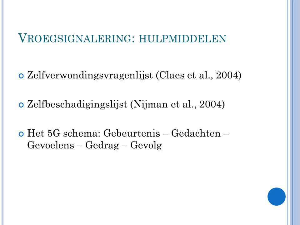 V ROEGSIGNALERING : HULPMIDDELEN Zelfverwondingsvragenlijst (Claes et al., 2004) Zelfbeschadigingslijst (Nijman et al., 2004) Het 5G schema: Gebeurtenis – Gedachten – Gevoelens – Gedrag – Gevolg