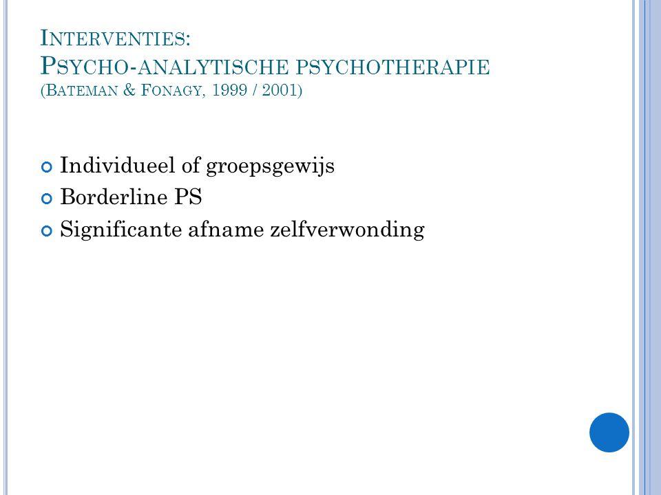 I NTERVENTIES : P SYCHO - ANALYTISCHE PSYCHOTHERAPIE (B ATEMAN & F ONAGY, 1999 / 2001) Individueel of groepsgewijs Borderline PS Significante afname zelfverwonding