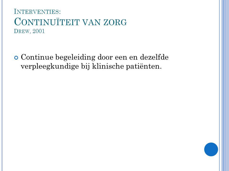 I NTERVENTIES : C ONTINUÏTEIT VAN ZORG D REW, 2001 Continue begeleiding door een en dezelfde verpleegkundige bij klinische patiënten.
