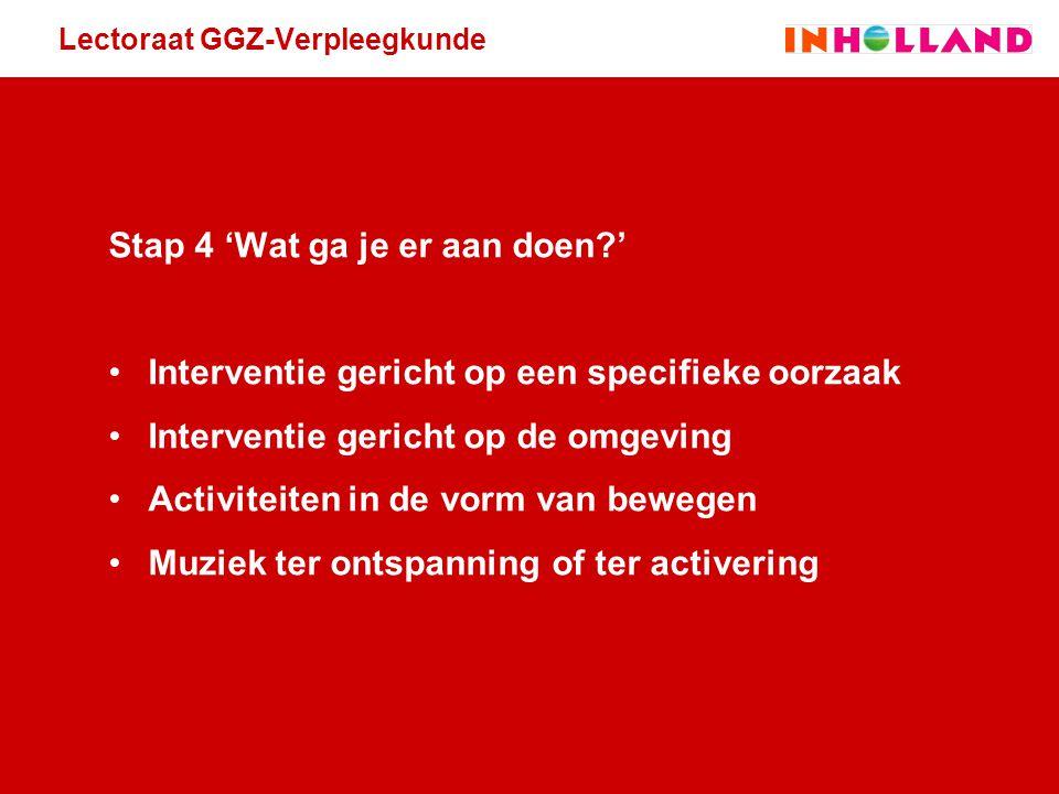 Lectoraat GGZ-Verpleegkunde Stap 4 'Wat ga je er aan doen?' Interventie gericht op een specifieke oorzaak Interventie gericht op de omgeving Activitei