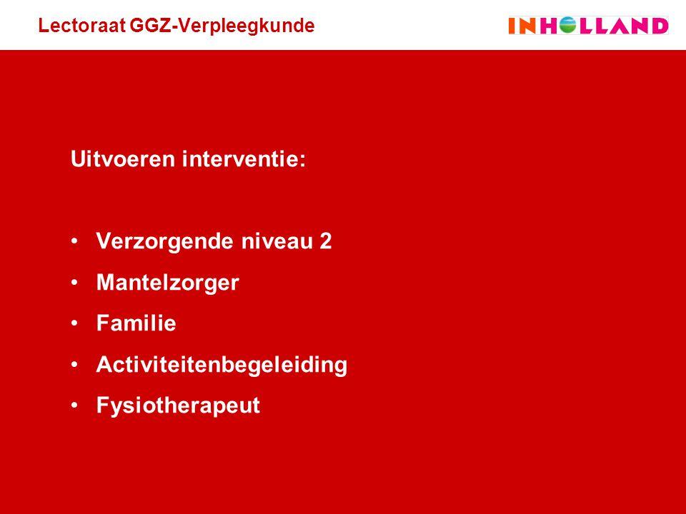 Lectoraat GGZ-Verpleegkunde Uitvoeren interventie: Verzorgende niveau 2 Mantelzorger Familie Activiteitenbegeleiding Fysiotherapeut