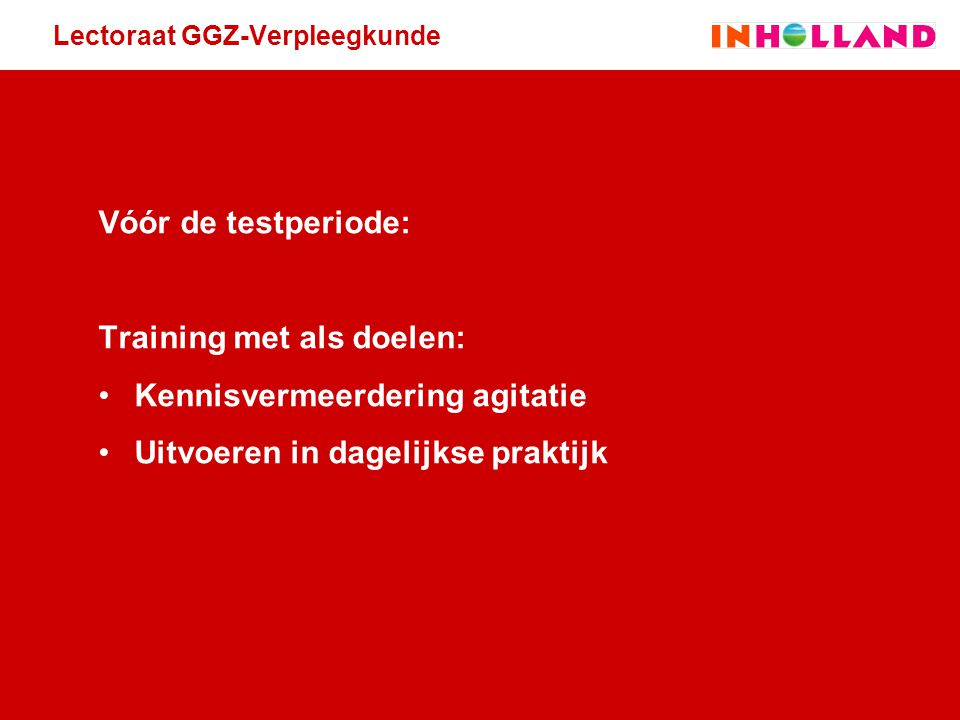 Lectoraat GGZ-Verpleegkunde Vóór de testperiode: Training met als doelen: Kennisvermeerdering agitatie Uitvoeren in dagelijkse praktijk