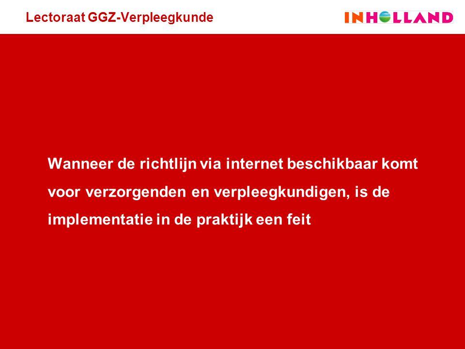 Lectoraat GGZ-Verpleegkunde Wanneer de richtlijn via internet beschikbaar komt voor verzorgenden en verpleegkundigen, is de implementatie in de prakti