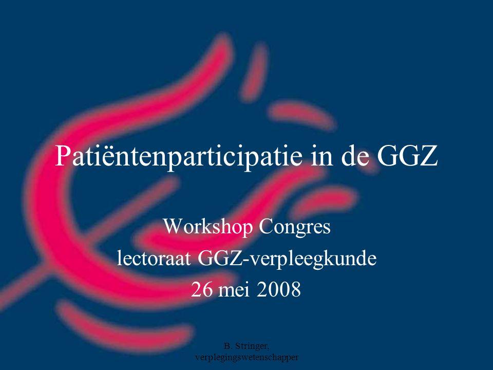 B. Stringer, verplegingswetenschapper Patiëntenparticipatie in de GGZ Workshop Congres lectoraat GGZ-verpleegkunde 26 mei 2008