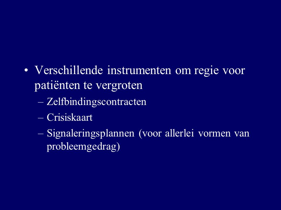 Verschillende instrumenten om regie voor patiënten te vergroten –Zelfbindingscontracten –Crisiskaart –Signaleringsplannen (voor allerlei vormen van pr