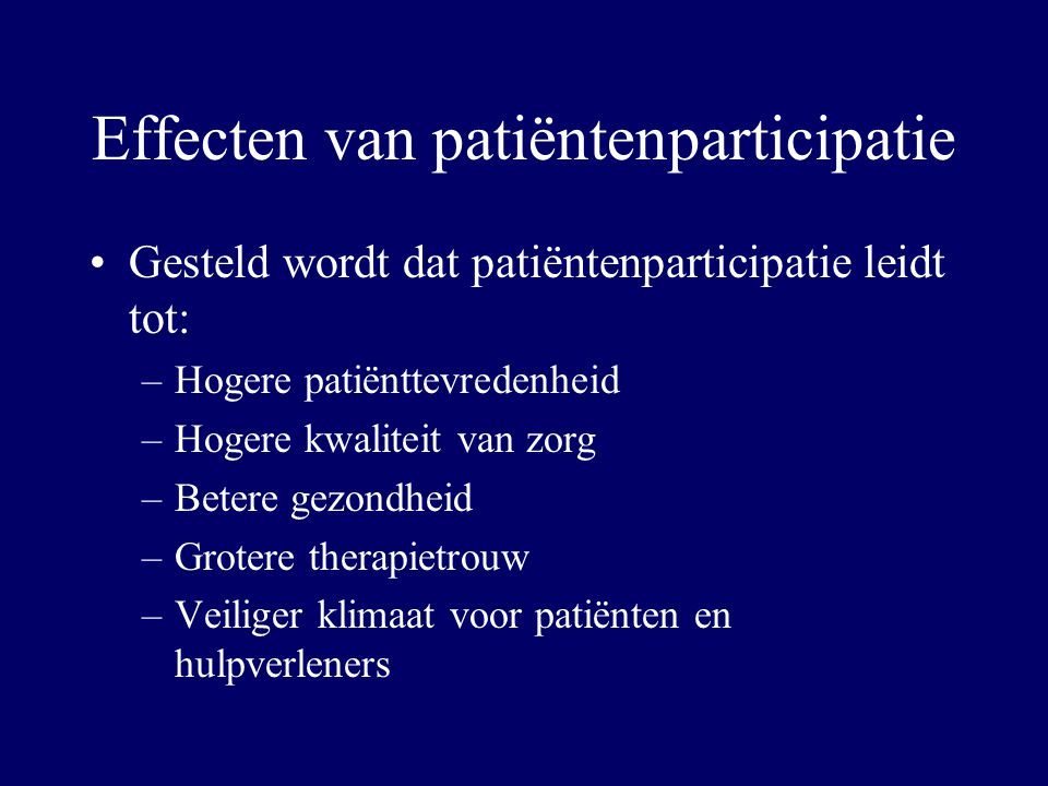 Effecten van patiëntenparticipatie Gesteld wordt dat patiëntenparticipatie leidt tot: –Hogere patiënttevredenheid –Hogere kwaliteit van zorg –Betere g