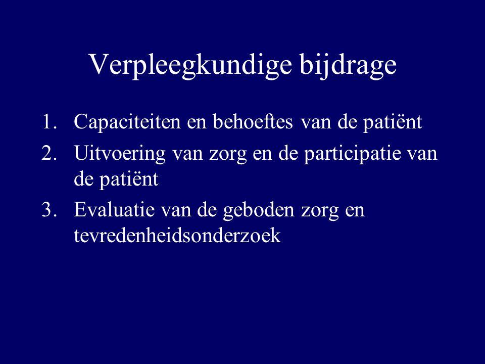 Verpleegkundige bijdrage 1.Capaciteiten en behoeftes van de patiënt 2.Uitvoering van zorg en de participatie van de patiënt 3.Evaluatie van de geboden