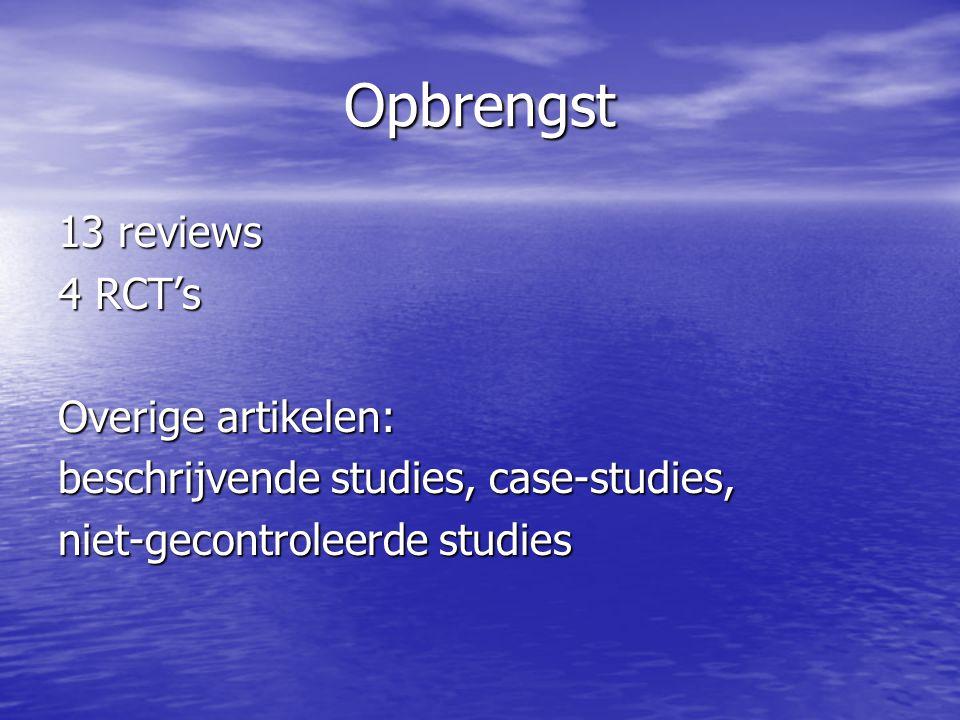 Opbrengst 13 reviews 4 RCT's Overige artikelen: beschrijvende studies, case-studies, niet-gecontroleerde studies
