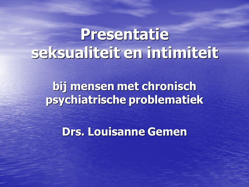 Presentatie seksualiteit en intimiteit bij mensen met chronisch psychiatrische problematiek Drs. Louisanne Gemen
