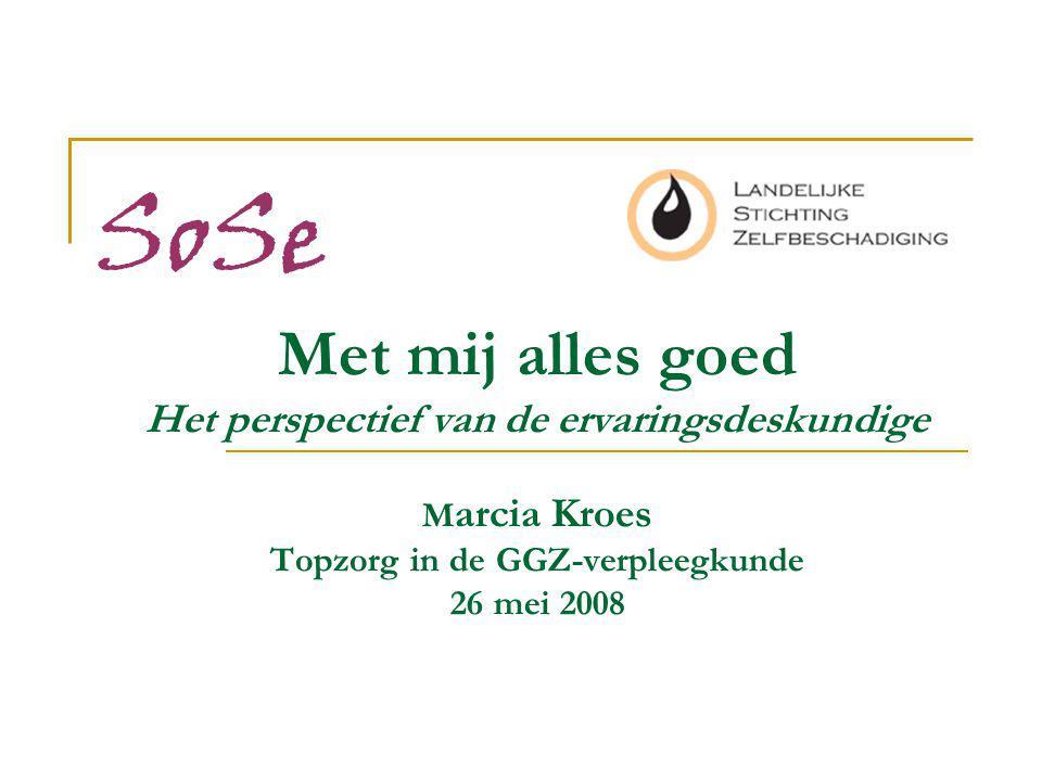 Met mij alles goed Het perspectief van de ervaringsdeskundige M arcia Kroes Topzorg in de GGZ-verpleegkunde 26 mei 2008 SoSe