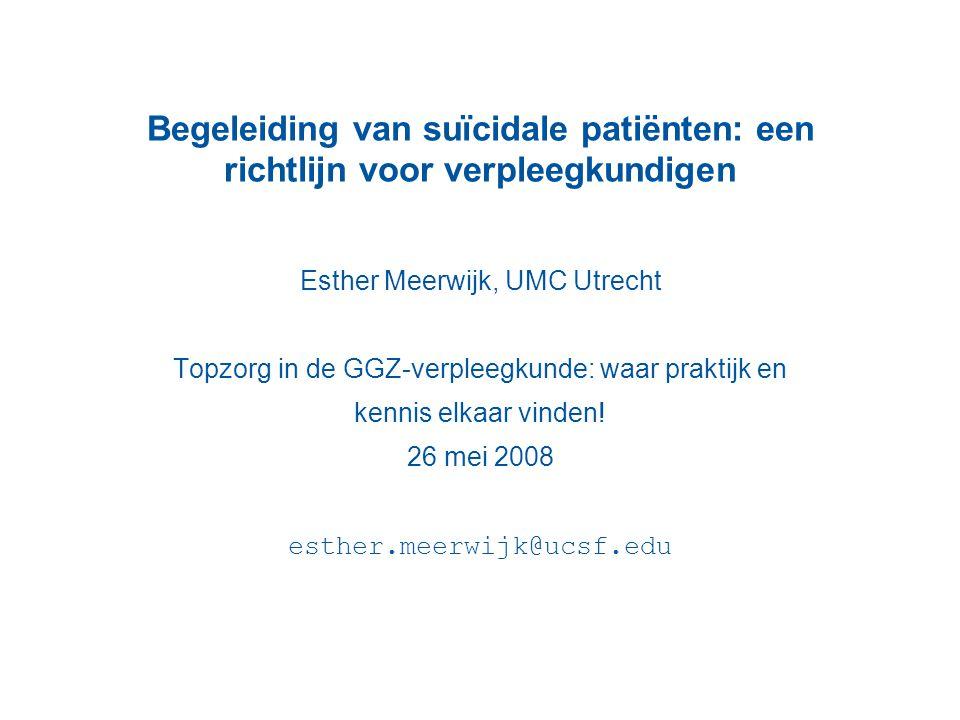 Begeleiding van suïcidale patiënten: een richtlijn voor verpleegkundigen Esther Meerwijk, UMC Utrecht Topzorg in de GGZ-verpleegkunde: waar praktijk e