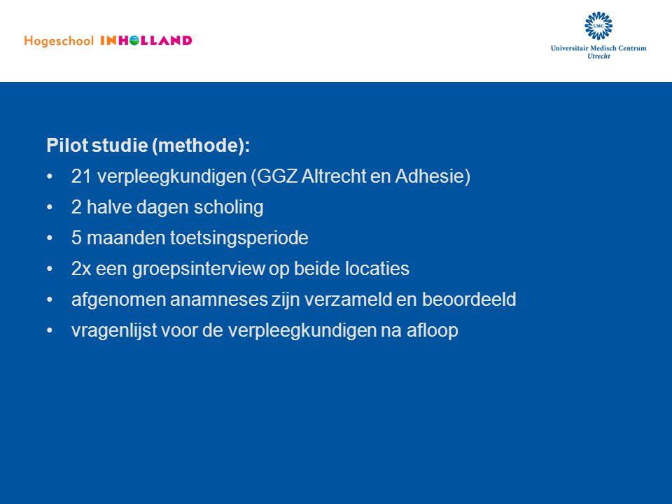 Pilot studie (methode): 21 verpleegkundigen (GGZ Altrecht en Adhesie) 2 halve dagen scholing 5 maanden toetsingsperiode 2x een groepsinterview op beid