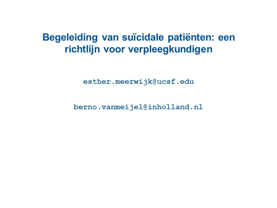 Begeleiding van suïcidale patiënten: een richtlijn voor verpleegkundigen esther.meerwijk@ucsf.edu berno.vanmeijel@inholland.nl
