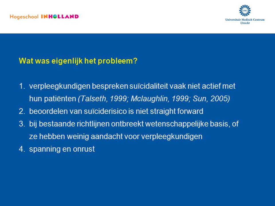 Wat was eigenlijk het probleem? 1.verpleegkundigen bespreken suïcidaliteit vaak niet actief met hun patiënten (Talseth, 1999; Mclaughlin, 1999; Sun, 2